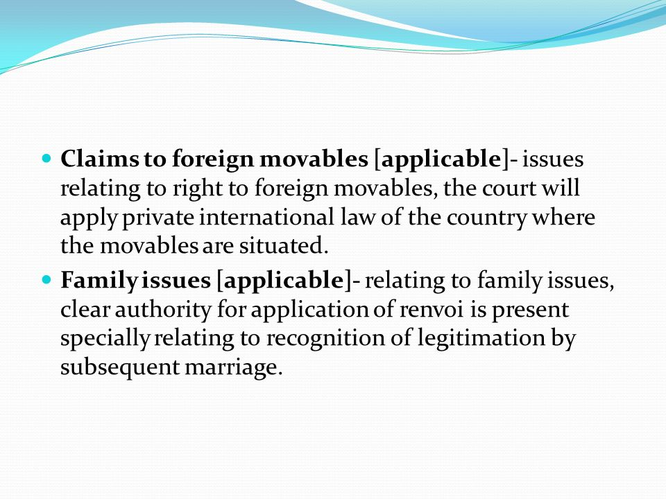 Claims to foreign movables [applicable]- issues relating to right to foreign movables, the court will apply private international law of the country where the movables are situated.